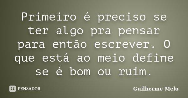 Primeiro é preciso se ter algo pra pensar para então escrever. O que está ao meio define se é bom ou ruim.... Frase de Guilherme Melo.