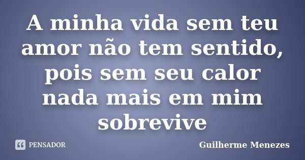 A minha vida sem teu amor não tem sentido, pois sem seu calor nada mais em mim sobrevive... Frase de Guilherme Menezes.