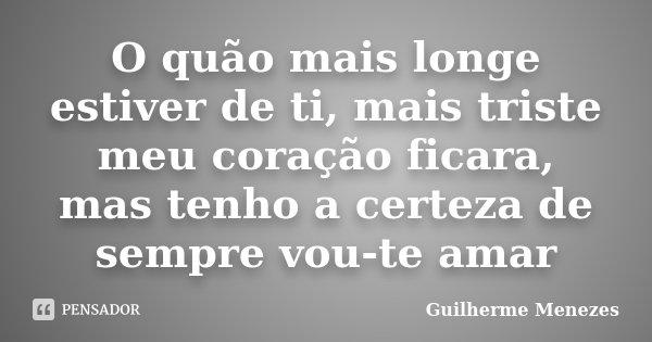 O quão mais longe estiver de ti, mais triste meu coração ficara, mas tenho a certeza de sempre vou-te amar... Frase de Guilherme Menezes.