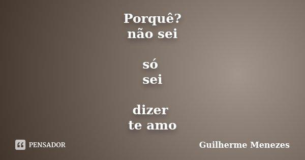 Porquê? não sei só sei dizer te amo... Frase de Guilherme Menezes.