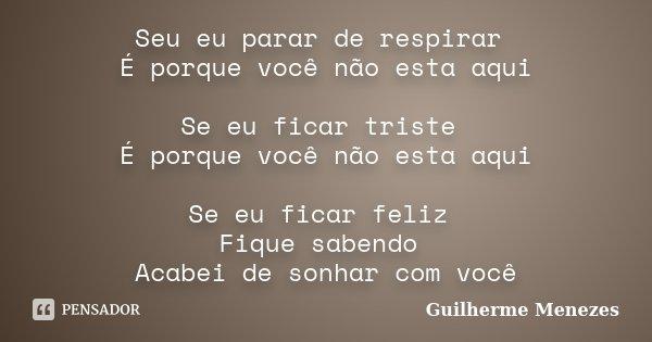 Seu eu parar de respirar É porque você não esta aqui Se eu ficar triste É porque você não esta aqui Se eu ficar feliz Fique sabendo Acabei de sonhar com você... Frase de Guilherme Menezes.