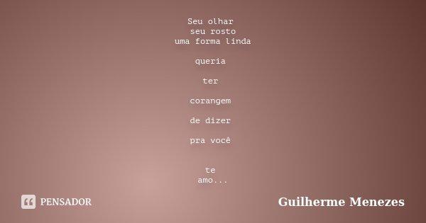 Seu olhar seu rosto uma forma linda queria ter corangem de dizer pra você te amo...... Frase de Guilherme Menezes.