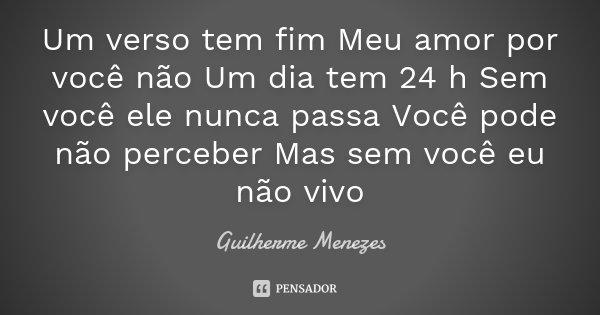 Um verso tem fim Meu amor por você não Um dia tem 24 h Sem você ele nunca passa Você pode não perceber Mas sem você eu não vivo... Frase de Guilherme Menezes.