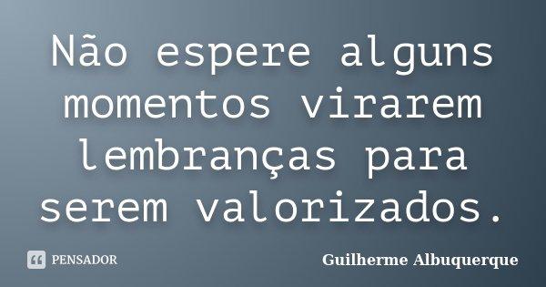 Não espere alguns momentos virarem lembranças para serem valorizados.... Frase de Guilherme Albuquerque.
