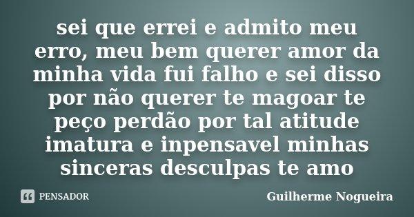 Não Foi Minha Intenção Te Magoar: Sei Que Errei E Admito Meu Erro, Meu Bem... Guilherme Nogueira