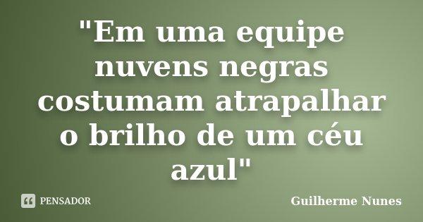 """""""Em uma equipe nuvens negras costumam atrapalhar o brilho de um céu azul""""... Frase de Guilherme Nunes."""