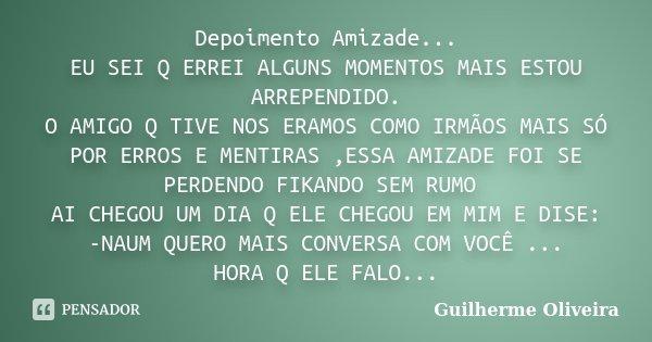 Depoimento Amizade... EU SEI Q ERREI ALGUNS MOMENTOS MAIS ESTOU ARREPENDIDO. O AMIGO Q TIVE NOS ERAMOS COMO IRMÃOS MAIS SÓ POR ERROS E MENTIRAS ,ESSA AMIZADE FO... Frase de Guilherme Oliveira.