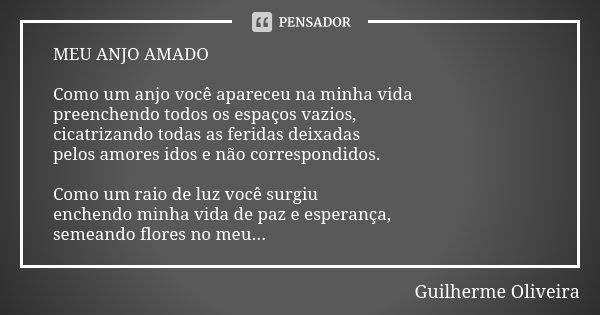 MEU ANJO AMADO Como um anjo você apareceu na minha vida preenchendo todos os espaços vazios, cicatrizando todas as feridas deixadas pelos amores idos e não corr... Frase de Guilherme Oliveira.