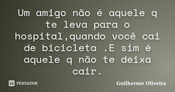 Um amigo não é aquele q te leva para o hospital,quando você cai de bicicleta .E sim é aquele q não te deixa cair.... Frase de Guilherme Oliveira.