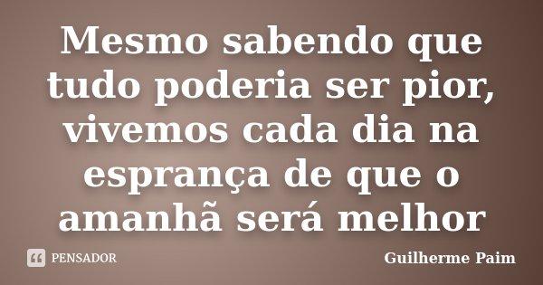 Mesmo sabendo que tudo poderia ser pior, vivemos cada dia na esprança de que o amanhã será melhor... Frase de Guilherme Paim.