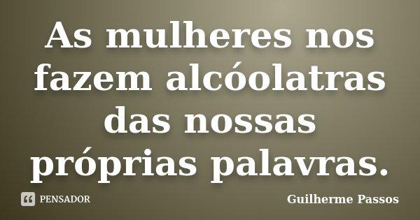 As mulheres nos fazem alcóolatras das nossas próprias palavras.... Frase de Guilherme Passos.
