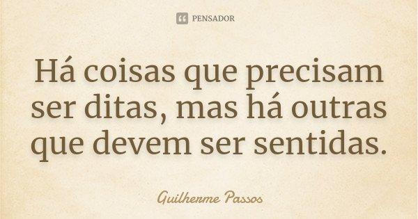 Há coisas que precisam ser ditas, mas há outras que devem ser sentidas.... Frase de Guilherme Passos.