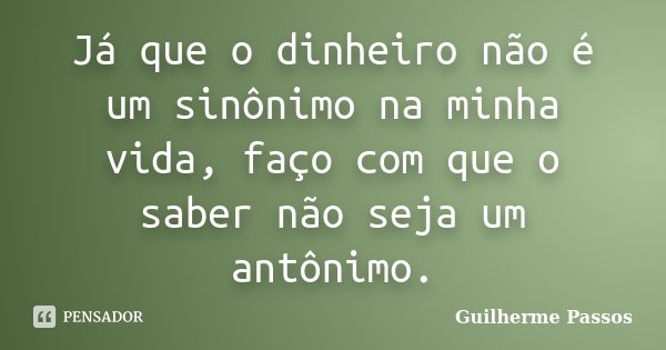 Já que o dinheiro não é um sinônimo na minha vida, faço com que o saber não seja um antônimo.... Frase de Guilherme Passos.
