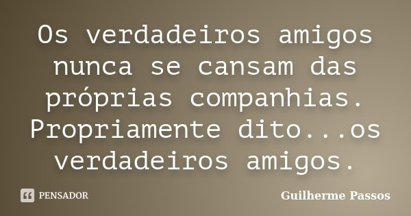 Os verdadeiros amigos nunca se cansam das próprias companhias. Propriamente dito...os verdadeiros amigos.... Frase de Guilherme Passos.