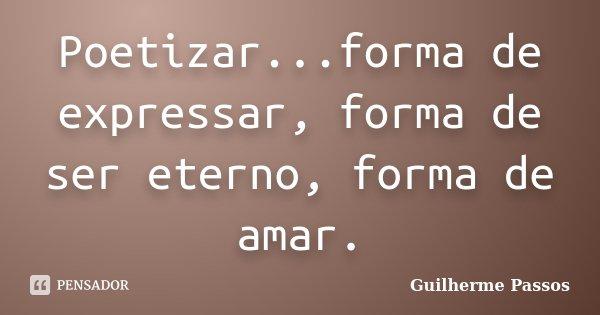 Poetizar...forma de expressar, forma de ser eterno, forma de amar.... Frase de Guilherme Passos.
