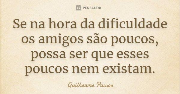 Se na hora da dificuldade os amigos são poucos, possa ser que esses poucos nem existam.... Frase de Guilherme Passos.