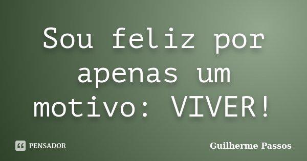 Sou feliz por apenas um motivo: VIVER!... Frase de Guilherme Passos.