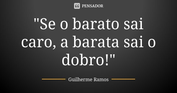 e36d95755 Se o barato sai caro, a barata sai... Guilherme Ramos