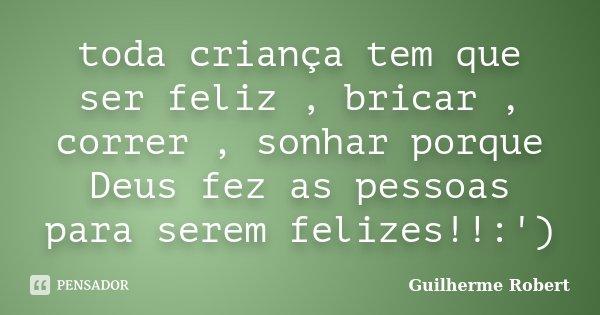 toda criança tem que ser feliz , bricar , correr , sonhar porque Deus fez as pessoas para serem felizes!!:')... Frase de Guilherme Robert.