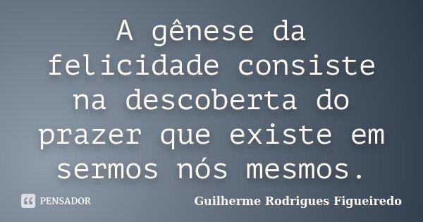 A gênese da felicidade consiste na descoberta do prazer que existe em sermos nós mesmos.... Frase de Guilherme Rodrigues Figueiredo.