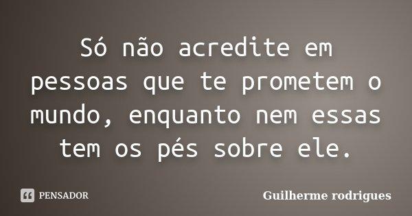 Só não acredite em pessoas que te prometem o mundo, enquanto nem essas tem os pés sobre ele.... Frase de Guilherme Rodrigues.