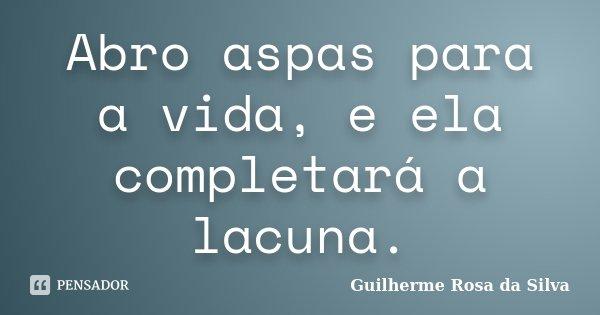 Abro aspas para a vida, e ela completará a lacuna.... Frase de Guilherme Rosa da Silva.