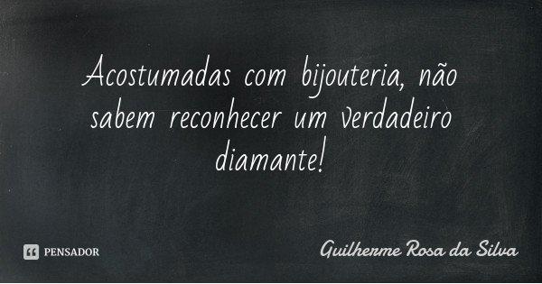 Acostumadas com bijouteria, não sabem reconhecer um verdadeiro diamante!... Frase de Guilherme Rosa da Silva.