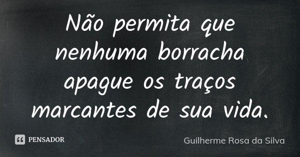 Não permita que nenhuma borracha apague os traços marcantes de sua vida.... Frase de Guilherme Rosa da Silva.