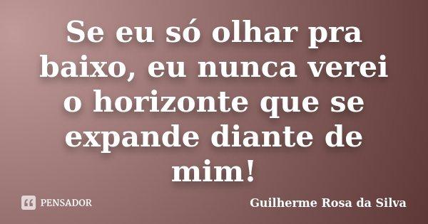 Se eu só olhar pra baixo, eu nunca verei o horizonte que se expande diante de mim!... Frase de Guilherme Rosa da Silva.