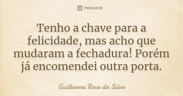 Tenho a chave para a felicidade, mas acho que mudaram a fechadura! Porém já encomendei outra porta.... Frase de Guilherme Rosa da Silva.