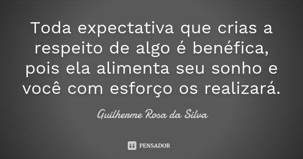 Toda expectativa que crias a respeito de algo é benéfica, pois ela alimenta seu sonho e você com esforço os realizará.... Frase de Guilherme Rosa da Silva.