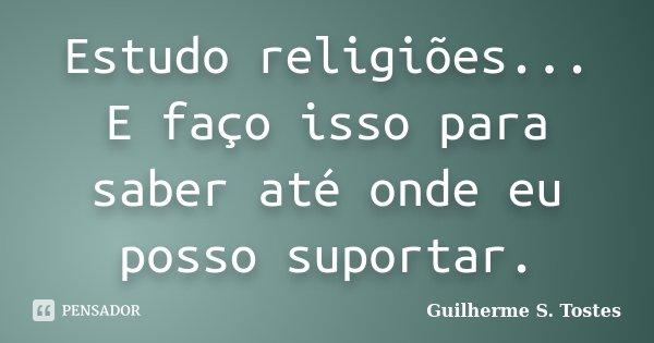 Estudo religiões... E faço isso para saber até onde eu posso suportar.... Frase de Guilherme S. Tostes.