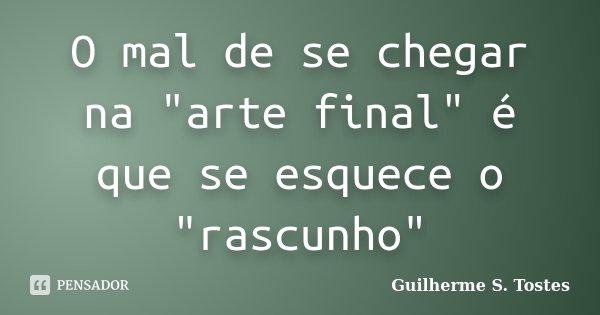 """O mal de se chegar na """"arte final"""" é que se esquece o """"rascunho""""... Frase de Guilherme S. Tostes."""