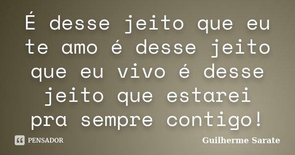 É desse jeito que eu te amo é desse jeito que eu vivo é desse jeito que estarei pra sempre contigo!... Frase de Guilherme Sarate.