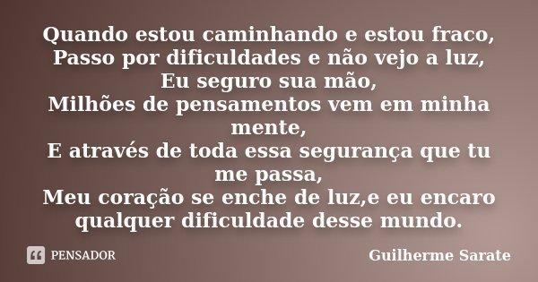Quando estou caminhando e estou fraco, Passo por dificuldades e não vejo a luz, Eu seguro sua mão, Milhões de pensamentos vem em minha mente, E através de toda ... Frase de Guilherme Sarate.