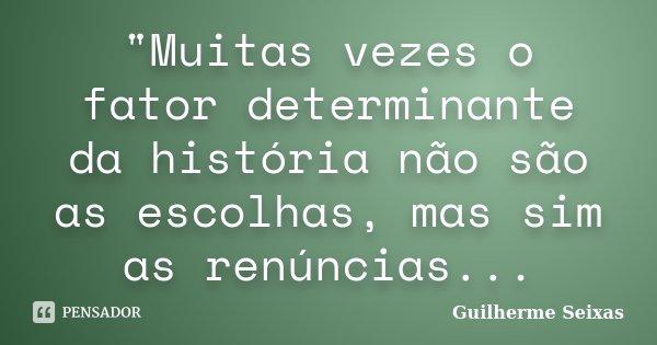 """""""Muitas vezes o fator determinante da história não são as escolhas, mas sim as renúncias...... Frase de Guilherme Seixas...."""