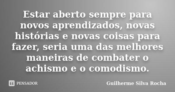 Estar aberto sempre para novos aprendizados, novas histórias e novas coisas para fazer, seria uma das melhores maneiras de combater o achismo e o comodismo.... Frase de Guilherme Silva Rocha.