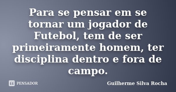 Para se pensar em se tornar um jogador de Futebol, tem de ser primeiramente homem, ter disciplina dentro e fora de campo.... Frase de Guilherme Silva Rocha.