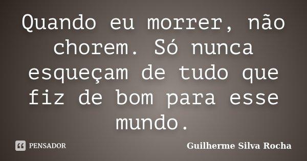 Quando eu morrer, não chorem. Só nunca esqueçam de tudo que fiz de bom para esse mundo.... Frase de Guilherme Silva Rocha.
