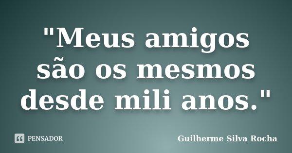 """""""Meus amigos são os mesmos desde mili anos.""""... Frase de Guilherme Silva Rocha."""