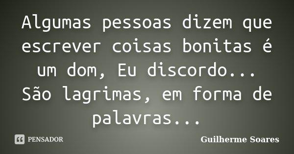 Algumas pessoas dizem que escrever coisas bonitas é um dom, Eu discordo... São lagrimas, em forma de palavras...... Frase de Guilherme Soares.