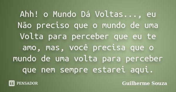 Ahh! o Mundo Dá Voltas..., eu Não preciso que o mundo de uma Volta para perceber que eu te amo, mas, você precisa que o mundo de uma volta para perceber que nem... Frase de Guilherme Souza.