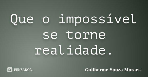 Que o impossível se torne realidade.... Frase de Guilherme Souza Moraes.