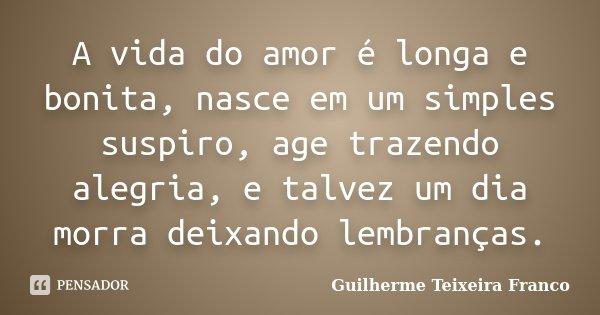 A vida do amor é longa e bonita, nasce em um simples suspiro, age trazendo alegria, e talvez um dia morra deixando lembranças.... Frase de Guilherme Teixeira Franco.