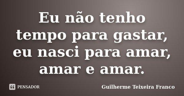 Eu não tenho tempo para gastar, eu nasci para amar, amar e amar.... Frase de Guilherme Teixeira Franco.
