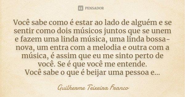 Você sabe como é estar ao lado de alguém e se sentir como dois músicos juntos que se unem e fazem uma linda música, uma linda bossa-nova, um entra com a melodia... Frase de Guilherme Teixeira Franco.