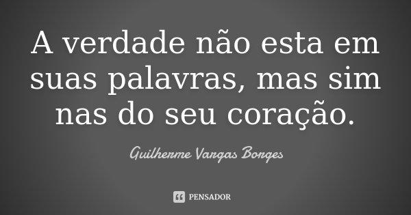 A verdade não esta em suas palavras, mas sim nas do seu coração.... Frase de Guilherme Vargas Borges.