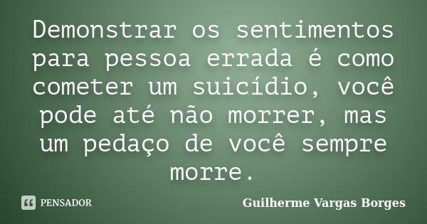Demonstrar os sentimentos para pessoa errada é como cometer um suicídio, você pode até não morrer, mas um pedaço de você sempre morre.... Frase de Guilherme Vargas Borges.
