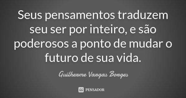Seus pensamentos traduzem seu ser por inteiro, e são poderosos a ponto de mudar o futuro de sua vida.... Frase de Guilherme Vargas Borges.