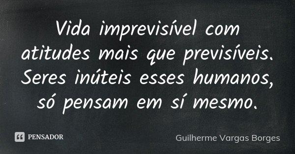 Vida imprevisível com atitudes mais que previsíveis. Seres inúteis esses humanos, só pensam em sí mesmo.... Frase de Guilherme Vargas Borges.